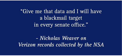 """Give me that data and I will have a blackmail target in every senate office."" - Nicholas Weaver on Verizon records collected by the NSA"